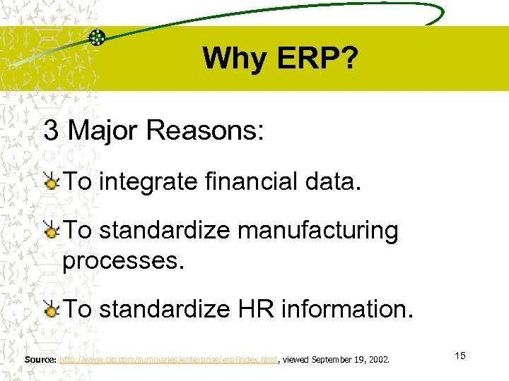 Why ERP? 3 Major Reasons: To integrate financial data. To standardize manufacturing processes. To