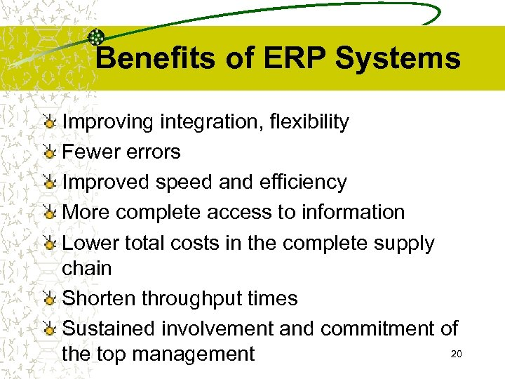 Benefits of ERP Systems Improving integration, flexibility Fewer errors Improved speed and efficiency More