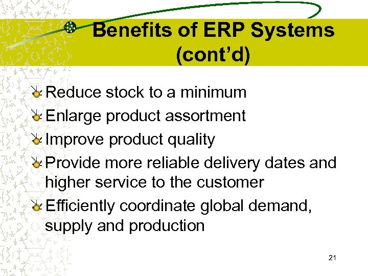 Benefits of ERP Systems (cont'd) Reduce stock to a minimum Enlarge product assortment Improve
