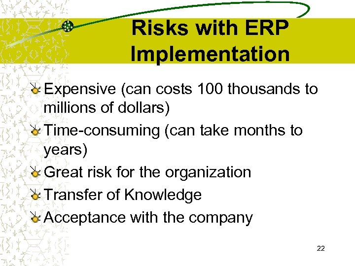 Risks with ERP Implementation Expensive (can costs 100 thousands to millions of dollars) Time-consuming