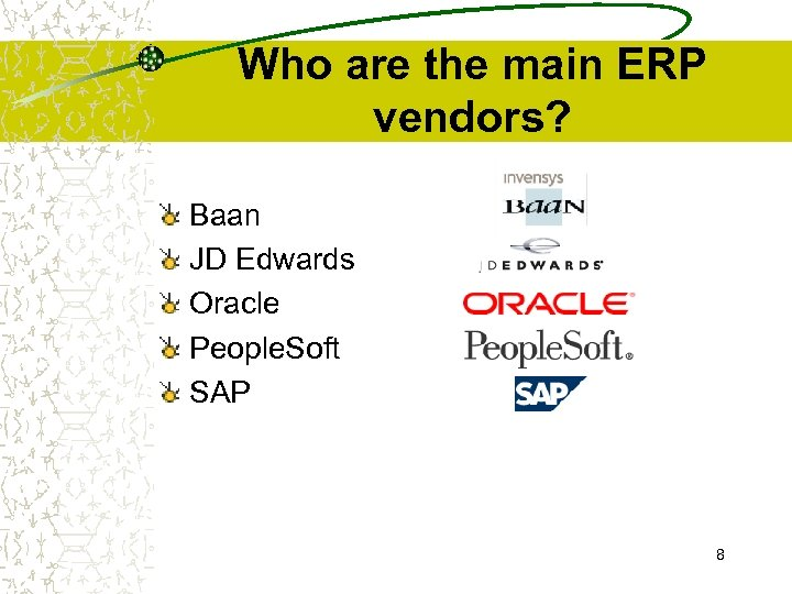 Who are the main ERP vendors? Baan JD Edwards Oracle People. Soft SAP 8