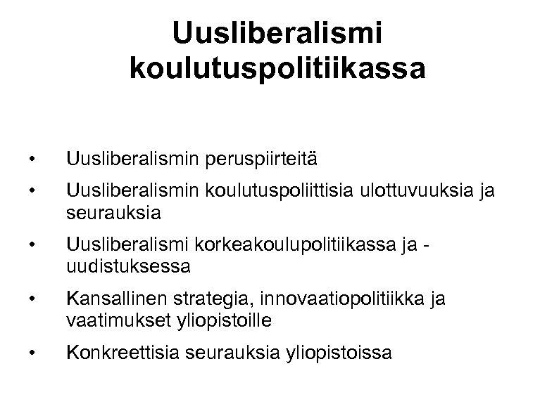 Uusliberalismi koulutuspolitiikassa • Uusliberalismin peruspiirteitä • Uusliberalismin koulutuspoliittisia ulottuvuuksia ja seurauksia • Uusliberalismi korkeakoulupolitiikassa