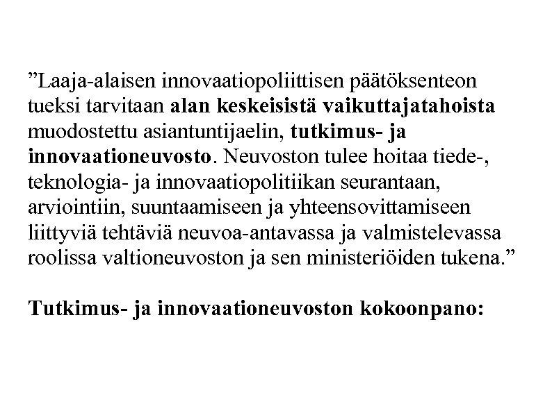 """""""Laaja-alaisen innovaatiopoliittisen päätöksenteon tueksi tarvitaan alan keskeisistä vaikuttajatahoista muodostettu asiantuntijaelin, tutkimus- ja innovaationeuvosto. Neuvoston"""