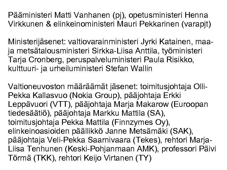 Pääministeri Matti Vanhanen (pj), opetusministeri Henna Virkkunen & elinkeinoministeri Mauri Pekkarinen (varapjt) Ministerijäsenet: valtiovarainministeri