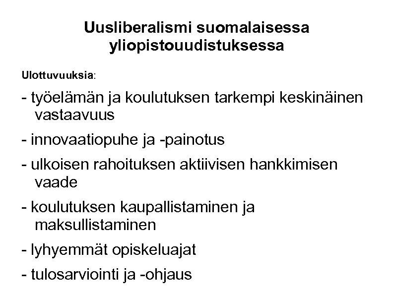 Uusliberalismi suomalaisessa yliopistouudistuksessa Ulottuvuuksia: - työelämän ja koulutuksen tarkempi keskinäinen vastaavuus - innovaatiopuhe ja