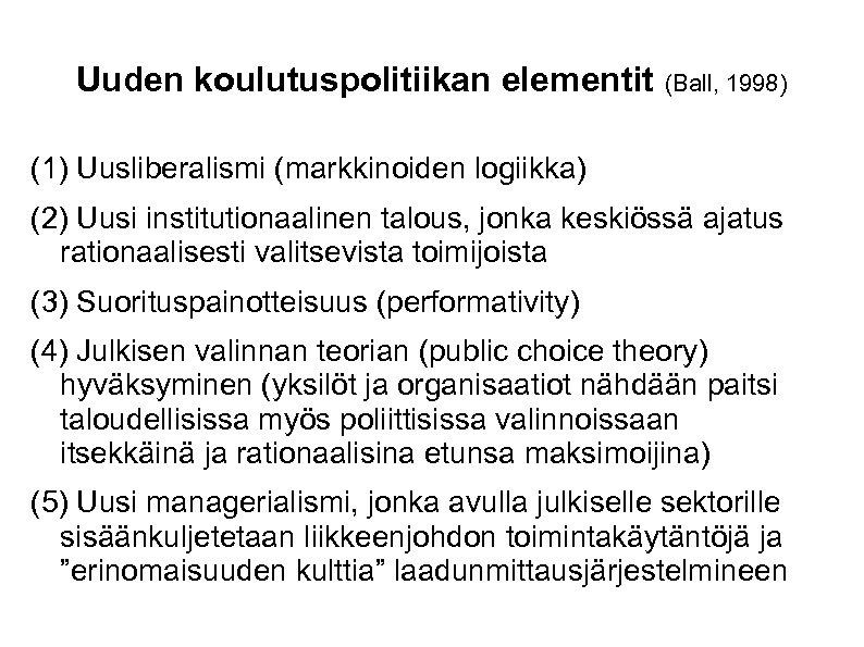 Uuden koulutuspolitiikan elementit (Ball, 1998) (1) Uusliberalismi (markkinoiden logiikka) (2) Uusi institutionaalinen talous, jonka