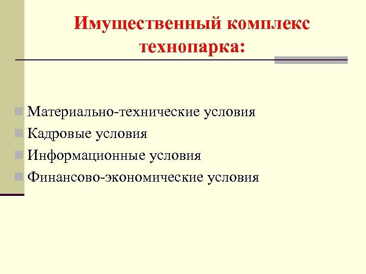 Имущественный комплекс технопарка: n Материально-технические условия n Кадровые условия n Информационные условия n Финансово-экономические