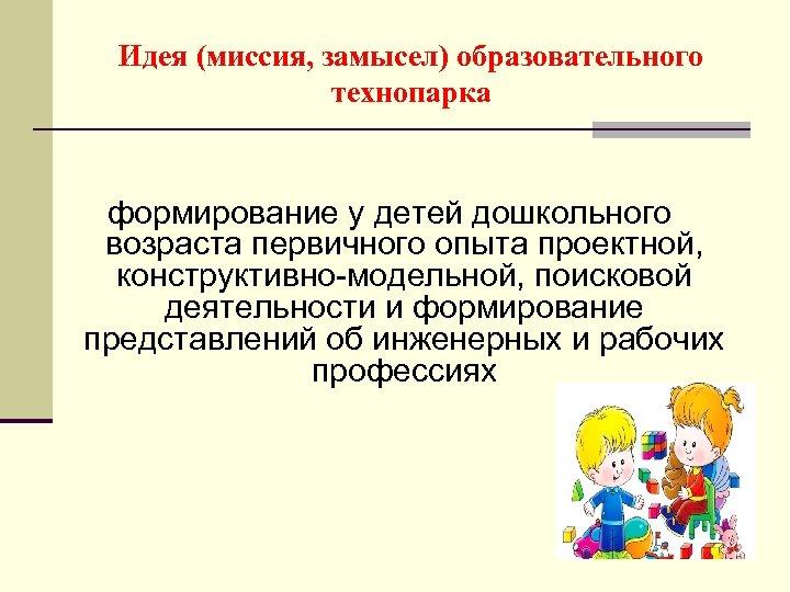Идея (миссия, замысел) образовательного технопарка формирование у детей дошкольного возраста первичного опыта проектной, конструктивно-модельной,
