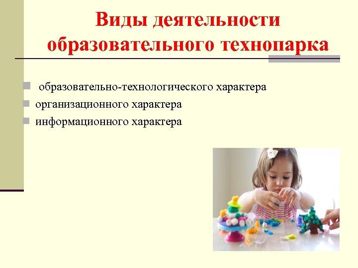 Виды деятельности образовательного технопарка n образовательно-технологического характера n организационного характера n информационного характера