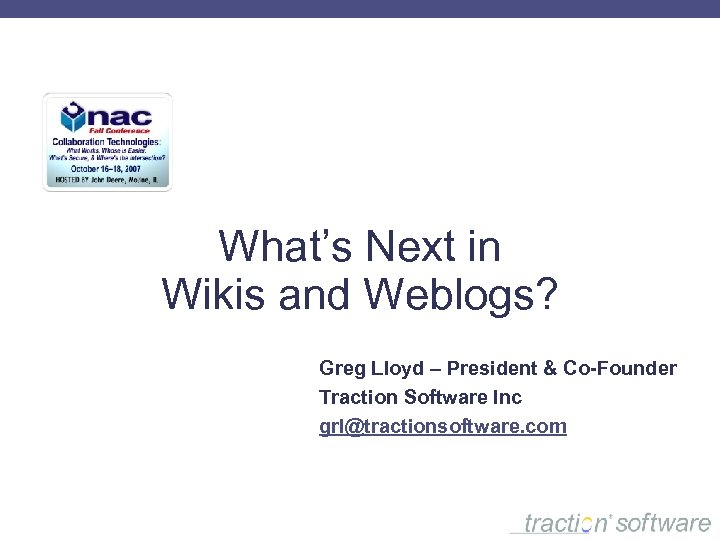 What's Next in Wikis and Weblogs? Greg Lloyd – President & Co-Founder Traction Software