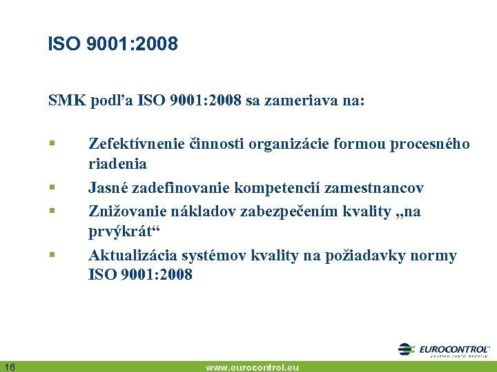 ISO 9001: 2008 SMK podľa ISO 9001: 2008 sa zameriava na: § § 16