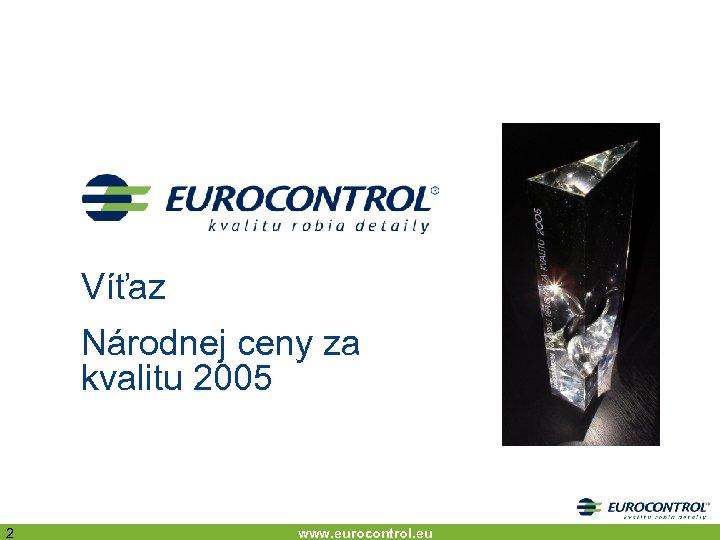 Víťaz Národnej ceny za kvalitu 2005 2 www. eurocontrol. eu