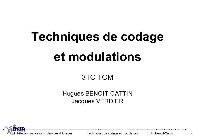 Techniques de codage et modulations 3 TC-TCM Hugues BENOIT-CATTIN Jacques VERDIER Dpt. Télécommunications, Services