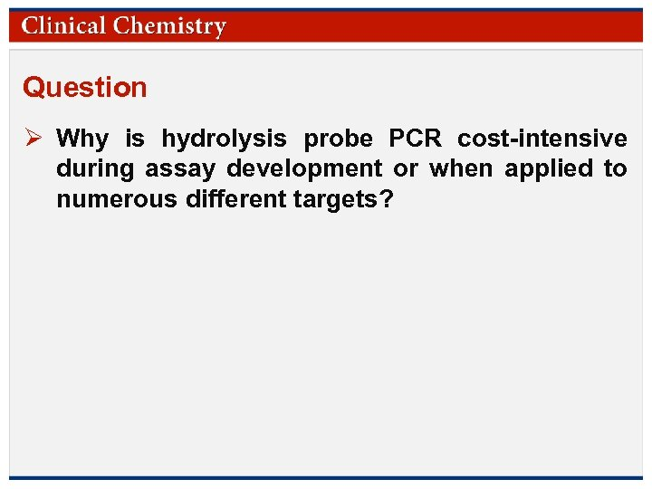 Question Ø Why is hydrolysis probe PCR cost-intensive during assay development or when applied