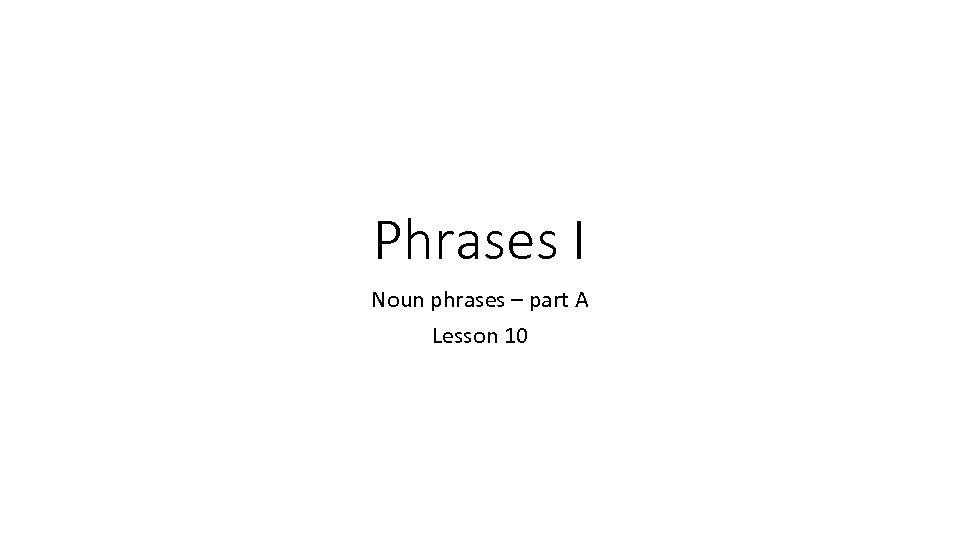 Phrases I Noun phrases – part A Lesson 10