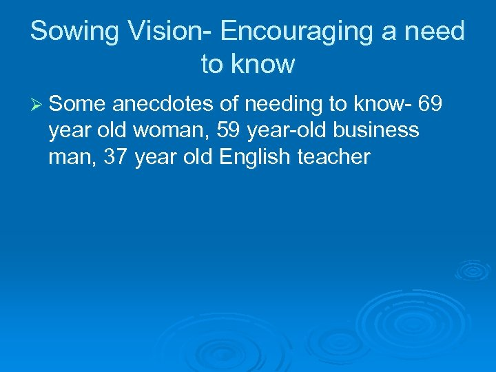Sowing Vision- Encouraging a need to know Ø Some anecdotes of needing to know-