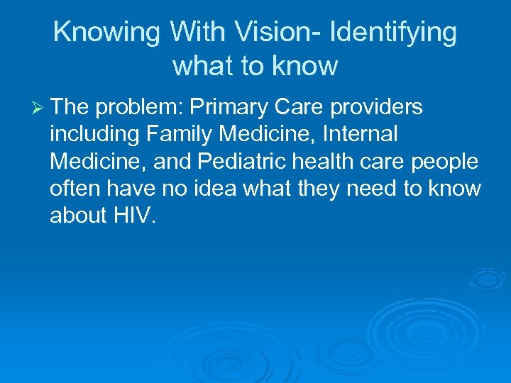 Knowing With Vision- Identifying what to know Ø The problem: Primary Care providers including