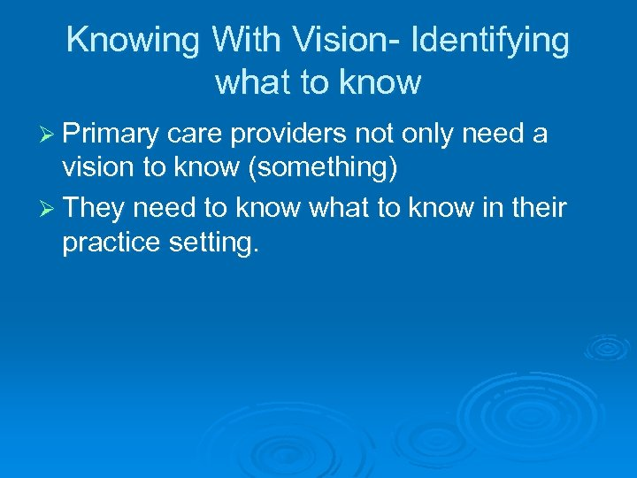 Knowing With Vision- Identifying what to know Ø Primary care providers not only need