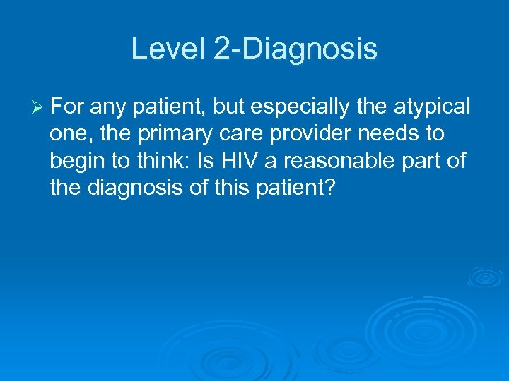 Level 2 -Diagnosis Ø For any patient, but especially the atypical one, the primary