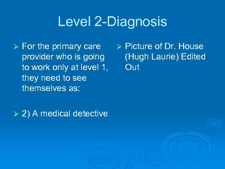 Level 2 -Diagnosis Ø For the primary care Ø Picture of Dr. House provider