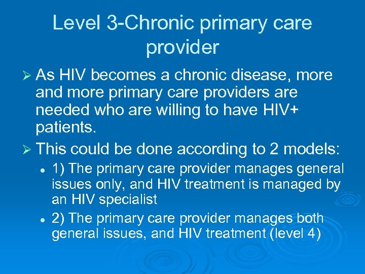 Level 3 -Chronic primary care provider Ø As HIV becomes a chronic disease, more