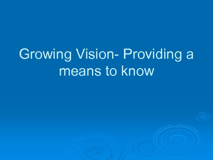 Growing Vision- Providing a means to know