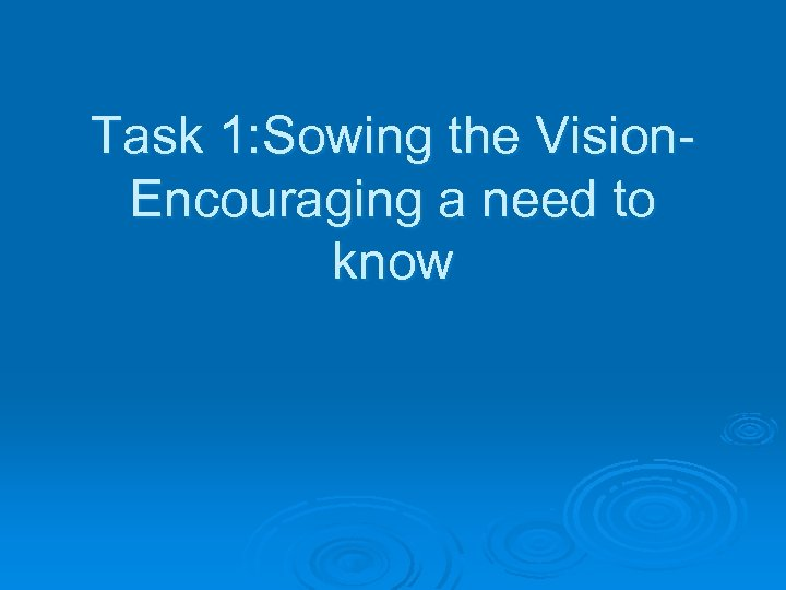 Task 1: Sowing the Vision. Encouraging a need to know