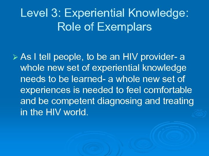 Level 3: Experiential Knowledge: Role of Exemplars Ø As I tell people, to be