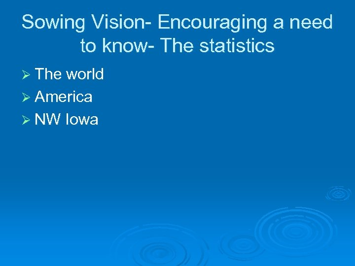 Sowing Vision- Encouraging a need to know- The statistics Ø The world Ø America