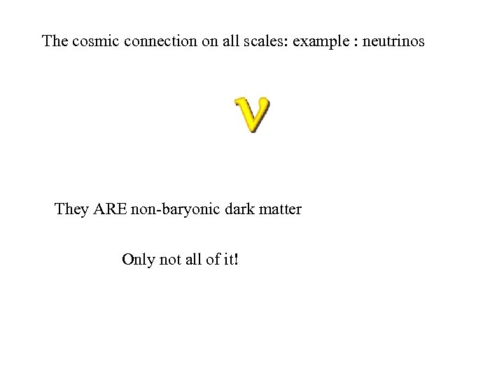 The cosmic connection on all scales: example : neutrinos They ARE non-baryonic dark matter