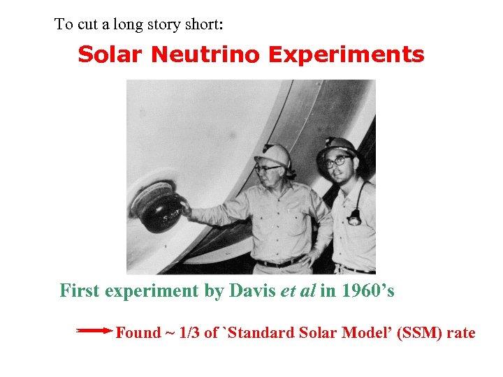 To cut a long story short: Solar Neutrino Experiments First experiment by Davis et