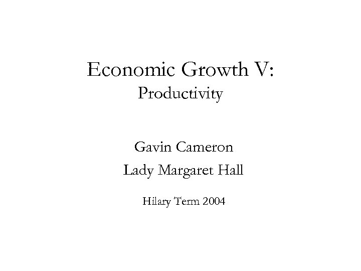 Economic Growth V: Productivity Gavin Cameron Lady Margaret Hall Hilary Term 2004