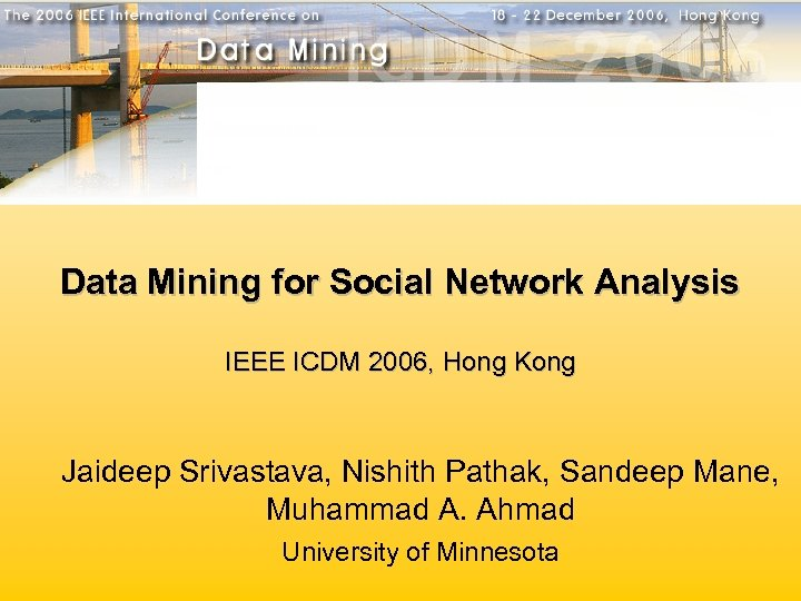 Data Mining for Social Network Analysis IEEE ICDM 2006, Hong Kong Jaideep Srivastava, Nishith