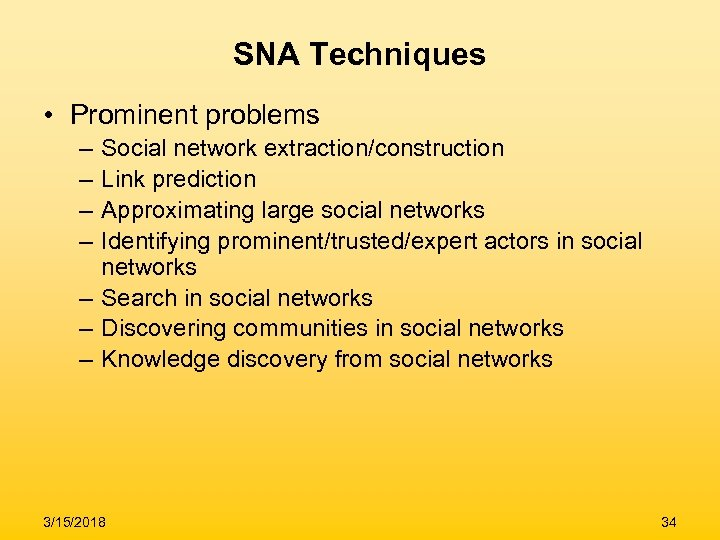 SNA Techniques • Prominent problems – – Social network extraction/construction Link prediction Approximating large