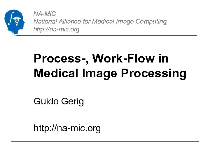NA-MIC National Alliance for Medical Image Computing http: //na-mic. org Process-, Work-Flow in Medical