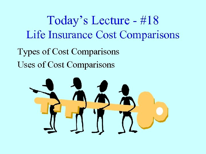 Today's Lecture - #18 Life Insurance Cost Comparisons Types of Cost Comparisons Uses of