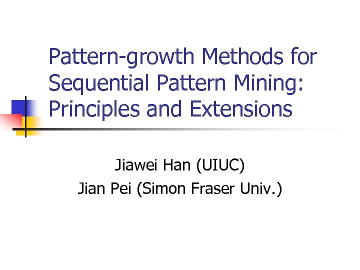 Pattern-growth Methods for Sequential Pattern Mining: Principles and Extensions Jiawei Han (UIUC) Jian Pei