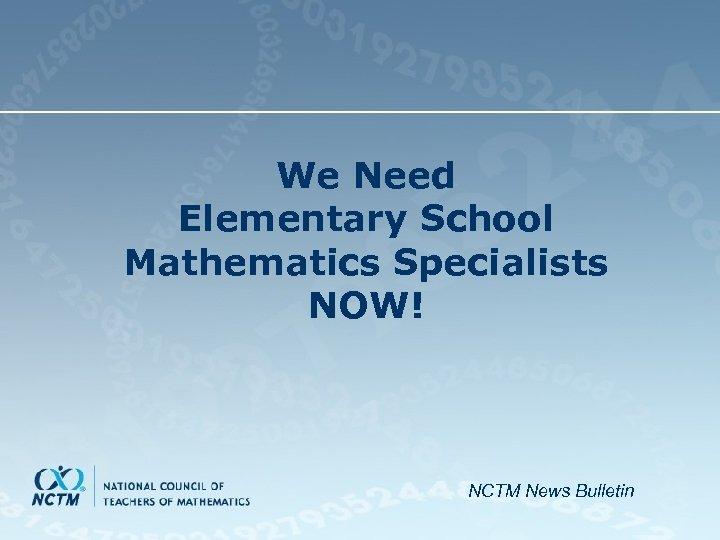 We Need Elementary School Mathematics Specialists NOW! NCTM News Bulletin