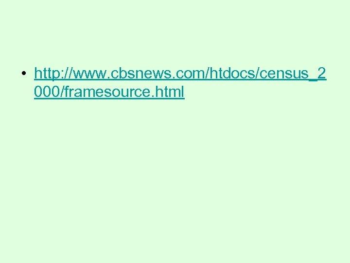 • http: //www. cbsnews. com/htdocs/census_2 000/framesource. html