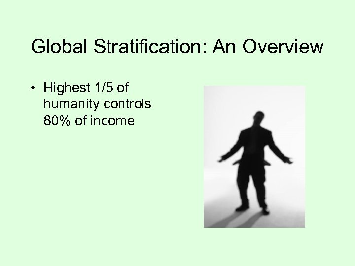 Global Stratification: An Overview • Highest 1/5 of humanity controls 80% of income