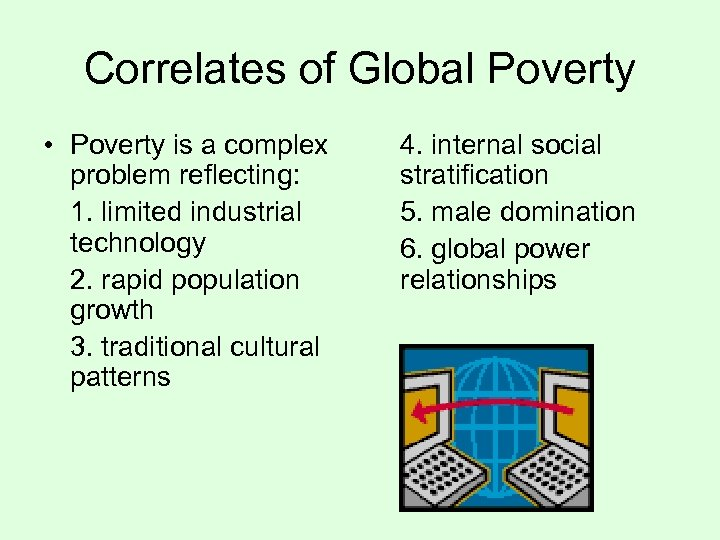 Correlates of Global Poverty • Poverty is a complex problem reflecting: 1. limited industrial
