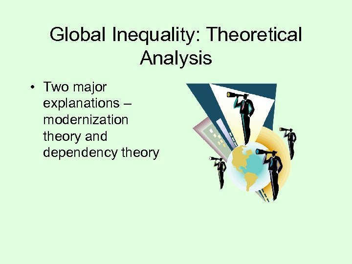 Global Inequality: Theoretical Analysis • Two major explanations – modernization theory and dependency theory