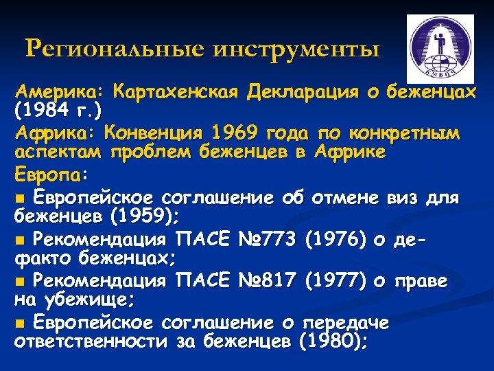 Региональные инструменты Америка: Картахенская Декларация о беженцах (1984 г. ) Африка: Конвенция 1969 года