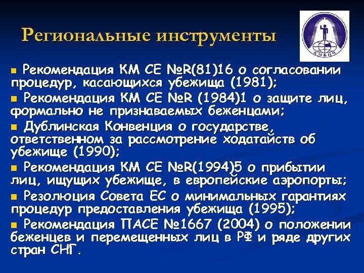 Региональные инструменты Рекомендация КМ СЕ №R(81)16 о согласовании процедур, касающихся убежища (1981); n Рекомендация