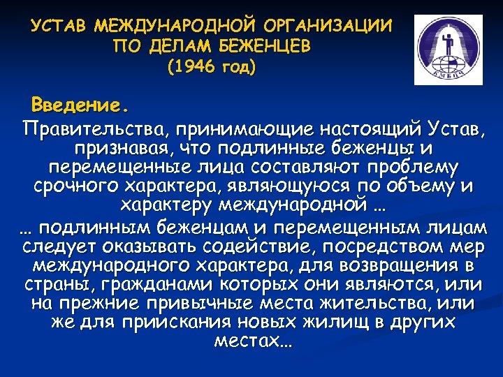 УСТАВ МЕЖДУНАРОДНОЙ ОРГАНИЗАЦИИ ПО ДЕЛАМ БЕЖЕНЦЕВ (1946 год) Введение. Правительства, принимающие настоящий Устав, признавая,