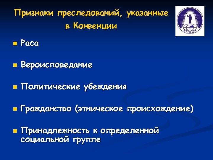 Признаки преследований, указанные в Конвенции n Раса n Вероисповедание n Политические убеждения n Гражданство