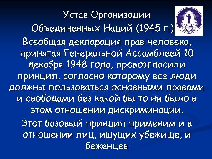 Устав Организации Объединенных Наций (1945 г. ) и Всеобщая декларация прав человека, принятая Генеральной