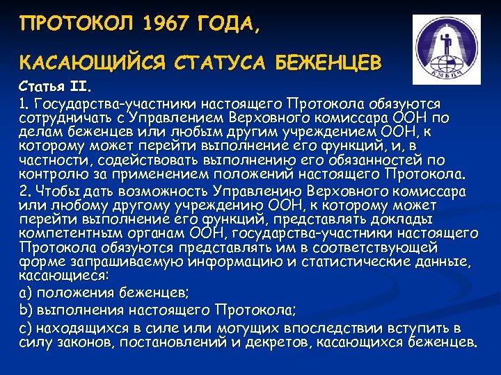 ПРОТОКОЛ 1967 ГОДА, КАСАЮЩИЙСЯ СТАТУСА БЕЖЕНЦЕВ Статья II. 1. Государства-участники настоящего Протокола обязуются сотрудничать