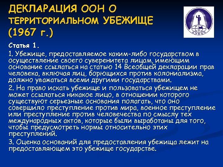 ДЕКЛАРАЦИЯ ООН О ТЕРРИТОРИАЛЬНОМ УБЕЖИЩЕ (1967 г. ) Статья 1. 1. Убежище, предоставляемое каким-либо