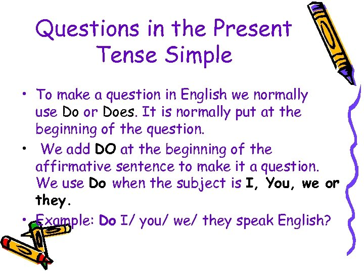 Questions in the Present Tense Simple • To make a question in English we